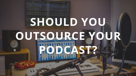 Should You Outsource Your Podcast